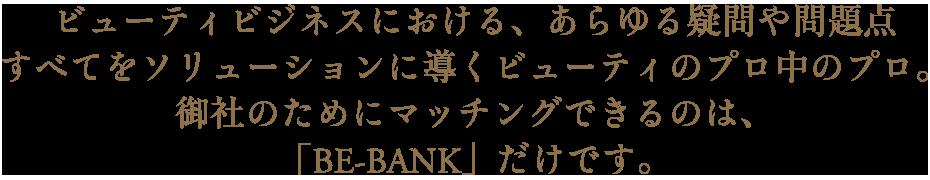 ビューティビジネスにおける、あらゆる疑問や問題点すべてをソリューションに導くビューティのプロ中のプロ。御社のためにマッチングできるのは、「BE-BANK」だけです。