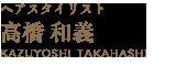 ヘアスタイリスト 高橋 和義 KAZUYOSHI TAKAHASHI