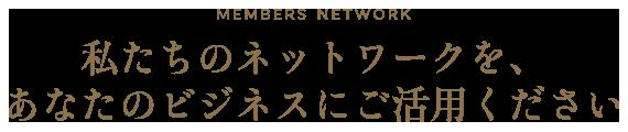 MEMBERS NETWORK 私たちのネットワークを、あなたのビジネスにご活用ください